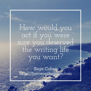 How would you act if you were sure you deserved the writing life you want